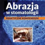 Okładka książki Abrazja w stomatologii. Praktyczne kompendium.